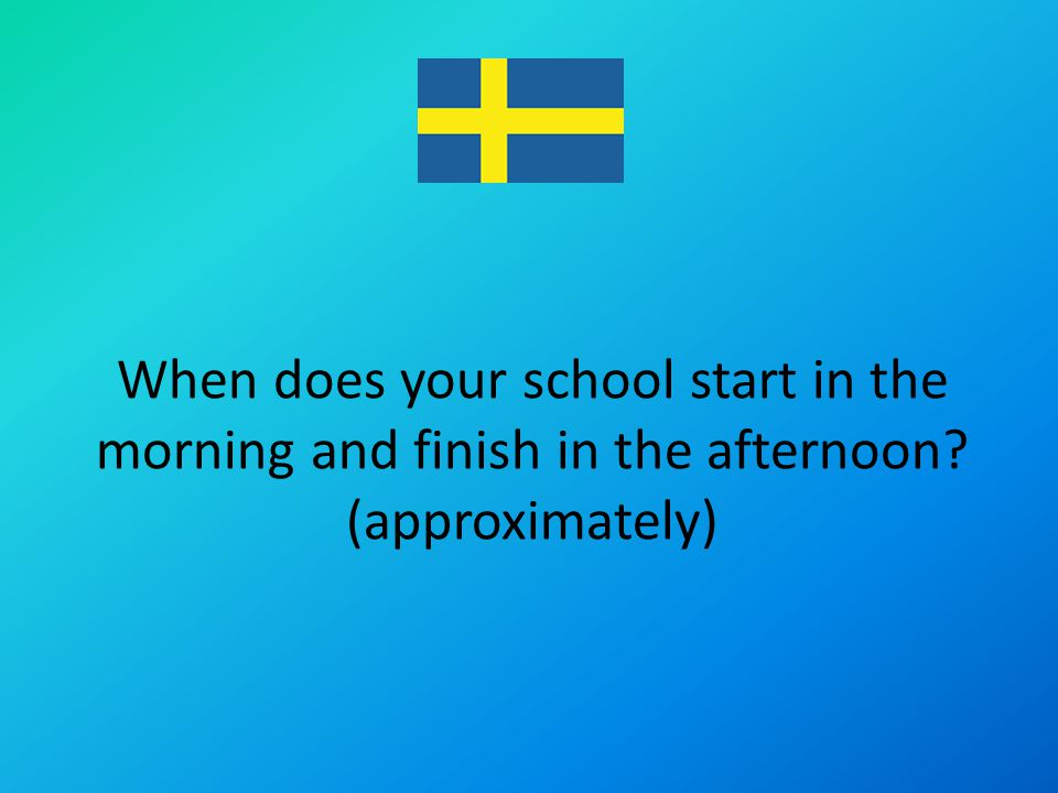 When does your school start in the morning and finish in the afternoon (approximately)