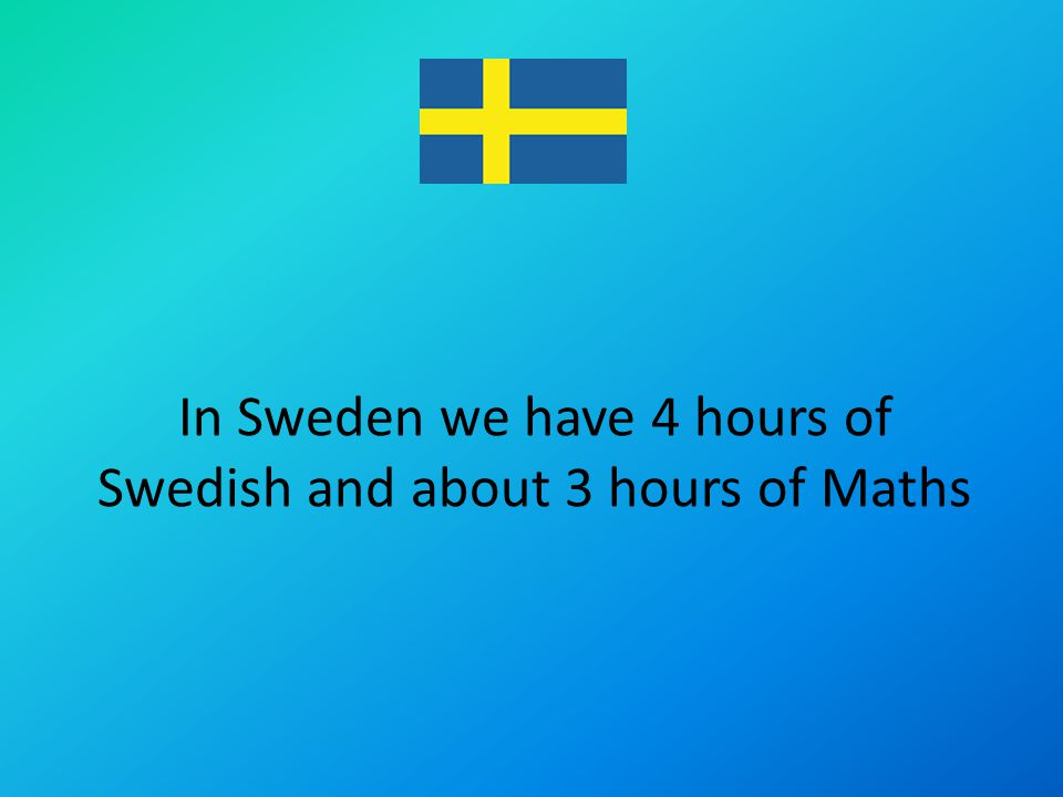 In Sweden we have 4 hours of Swedish and about 3 hours of Maths