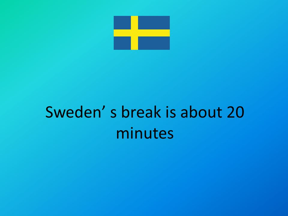 Sweden s break is about 20 minutes