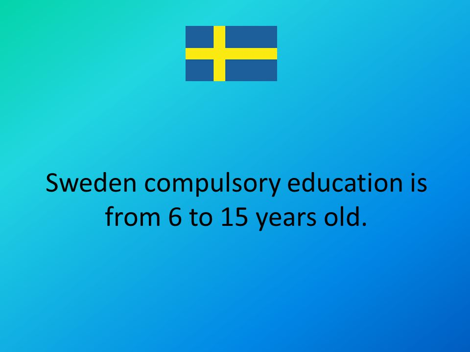 Sweden compulsory education is from 6 to 15 years old.