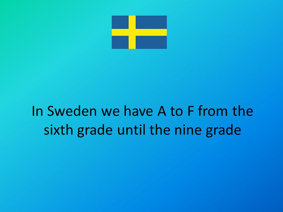 In Sweden we have A to F from the sixth grade until the nine grade