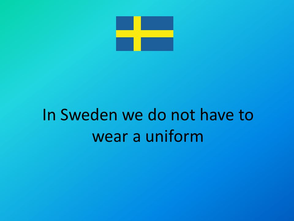 In Sweden we do not have to wear a uniform