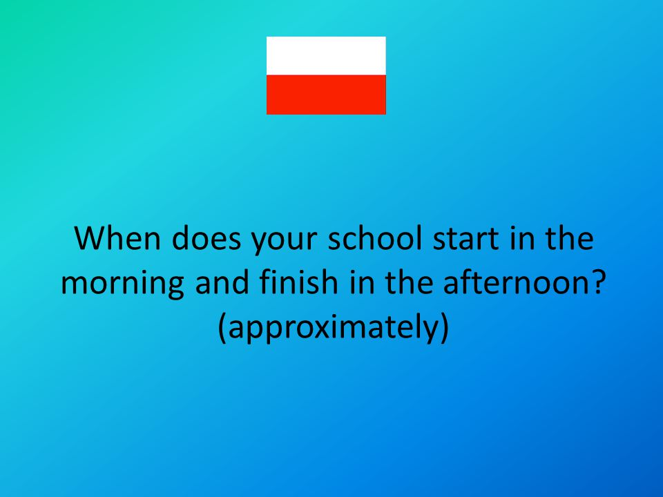 When does your school start in the morning and finish in the afternoon? (approximately)