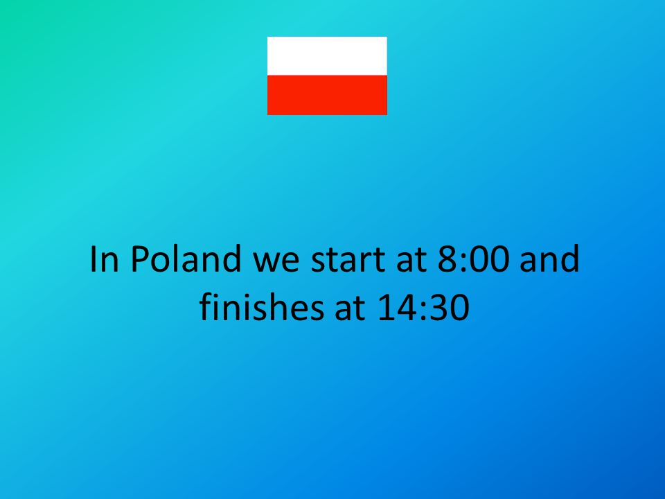 In Poland we start at 8:00 and finishes at 14:30