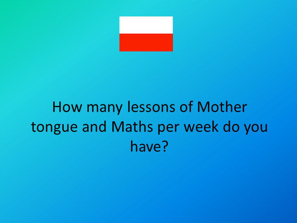How many lessons of Mother tongue and Maths per week do you have?