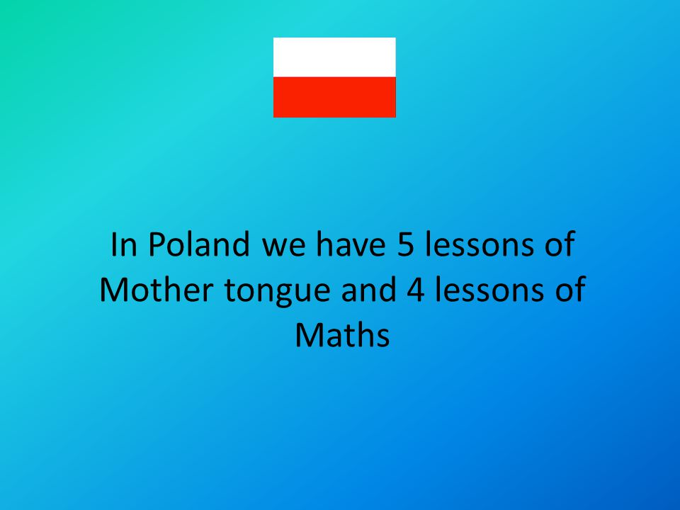 In Poland we have 5 lessons of Mother tongue and 4 lessons of Maths