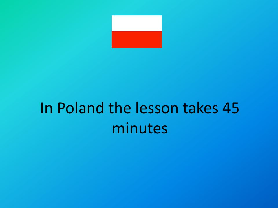 In Poland the lesson takes 45 minutes