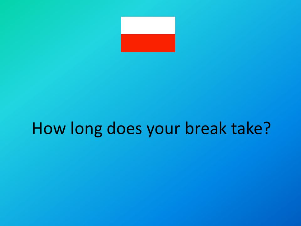 How long does your break take?