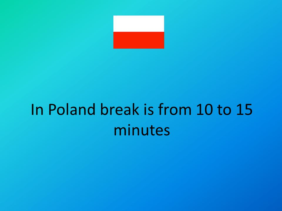 In Poland break is from 10 to 15 minutes