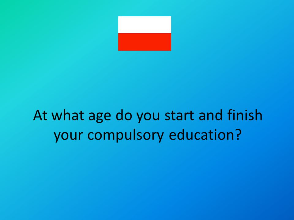 At what age do you start and finish your compulsory education?