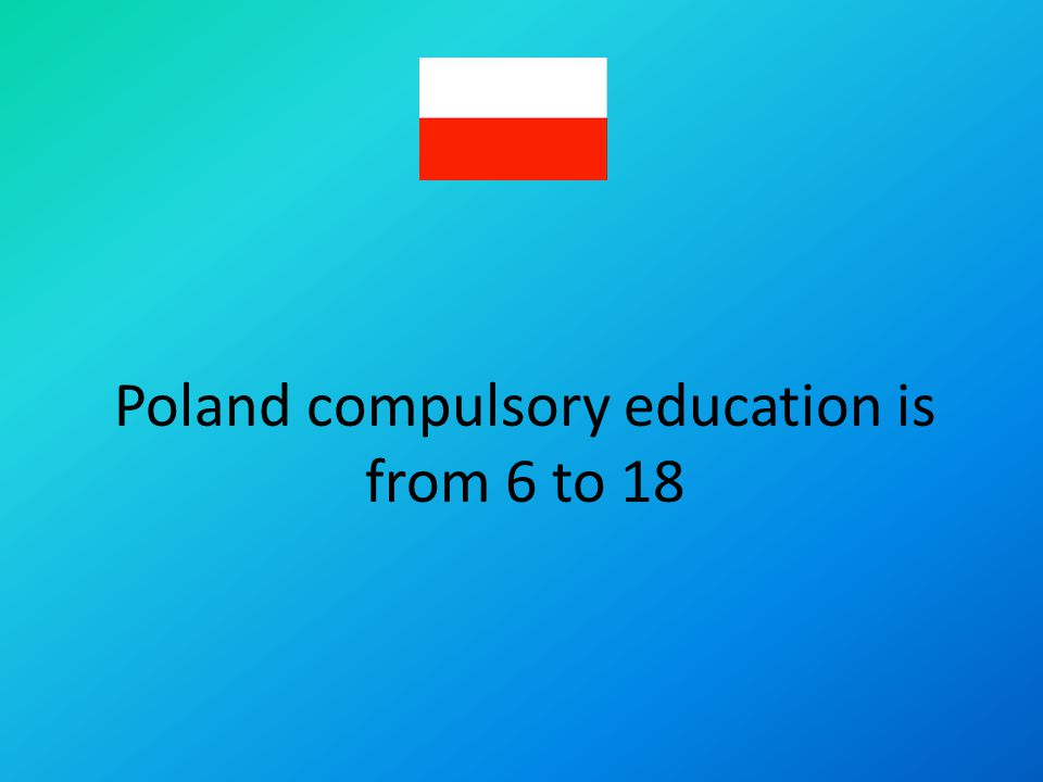 Poland compulsory education is from 6 to 18