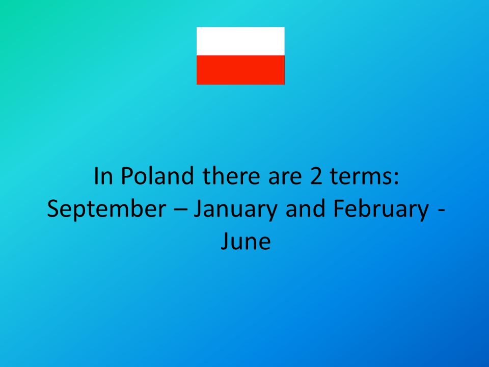 In Poland there are 2 terms: September – January and February - June