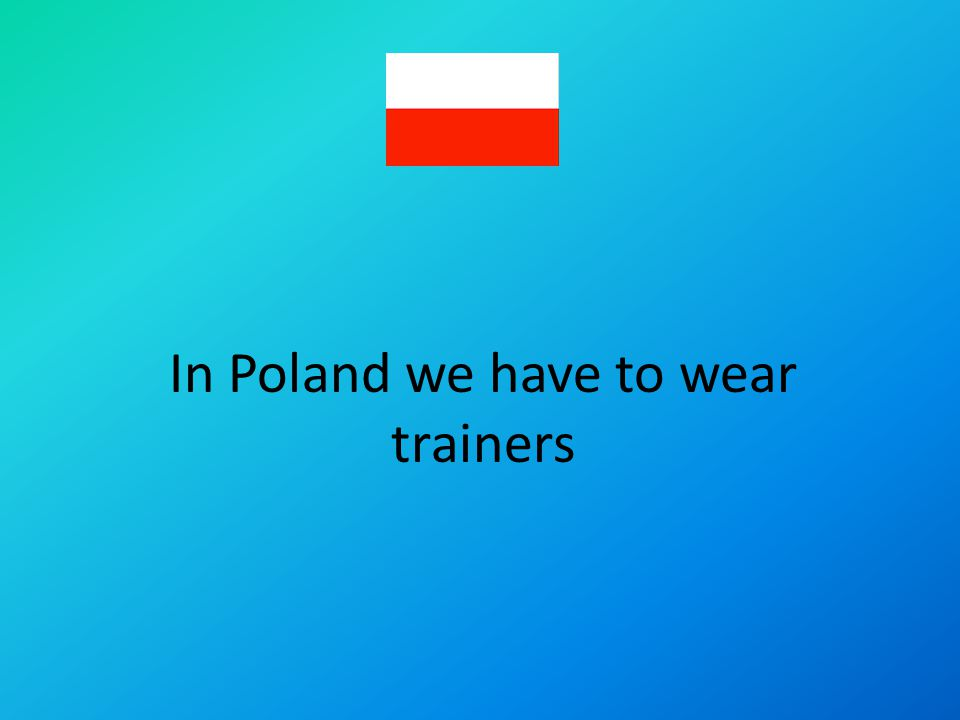 In Poland we have to wear trainers