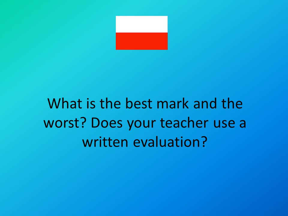 What is the best mark and the worst? Does your teacher use a written evaluation?
