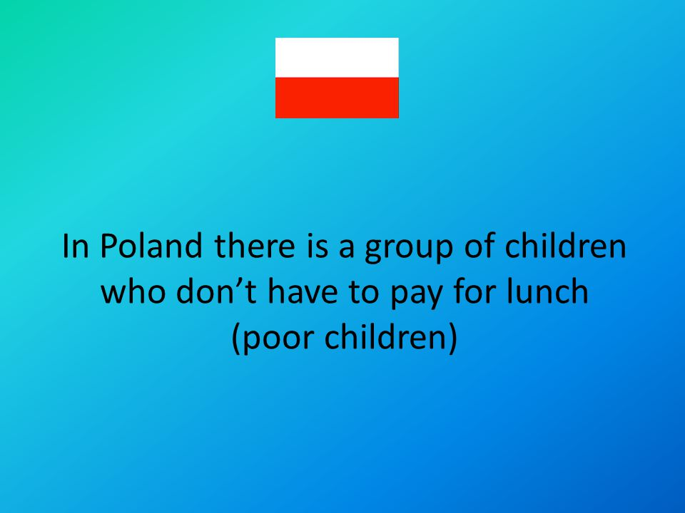 In Poland there is a group of children who dont have to pay for lunch (poor children)