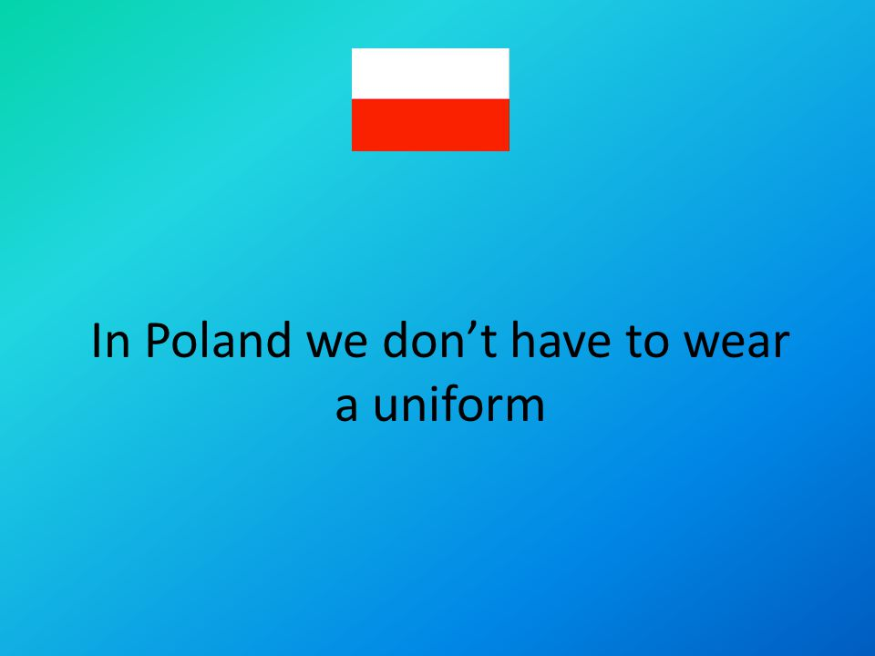 In Poland we dont have to wear a uniform