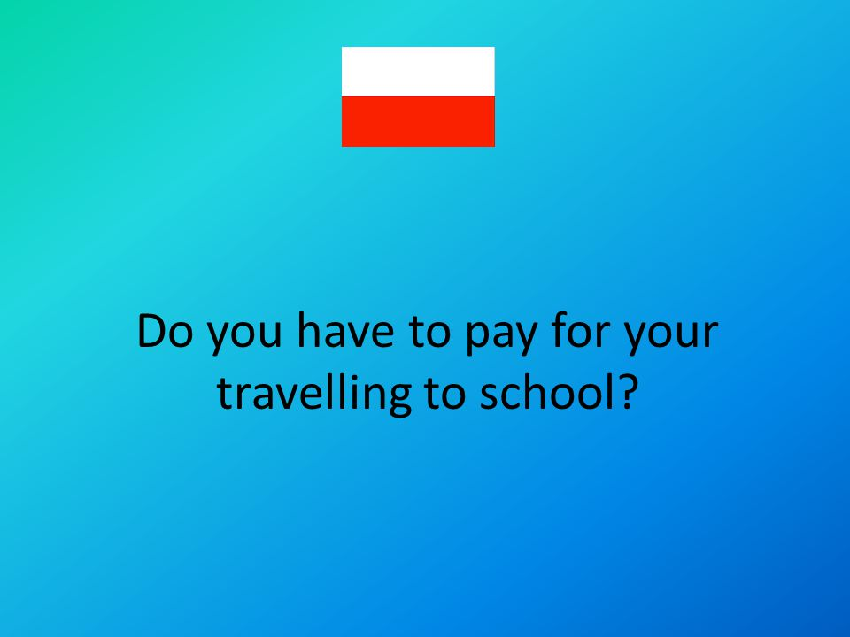 Do you have to pay for your travelling to school?