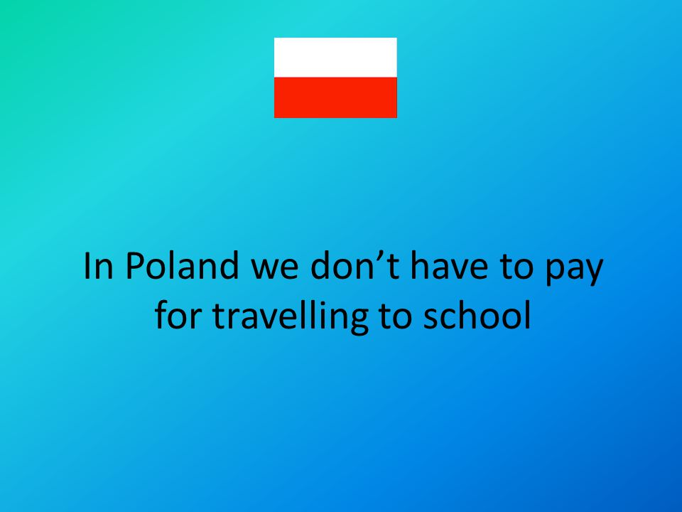 In Poland we dont have to pay for travelling to school