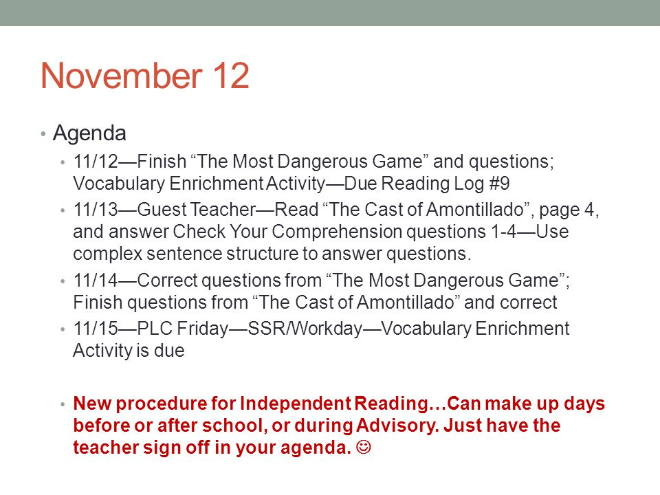 November 12 Agenda 11/12Finish The Most Dangerous Game and questions; Vocabulary Enrichment ActivityDue Reading Log #9 11/13Guest TeacherRead The Cast of Amontillado, page 4, and answer Check Your Comprehension questions 1-4Use complex sentence structure to answer questions.