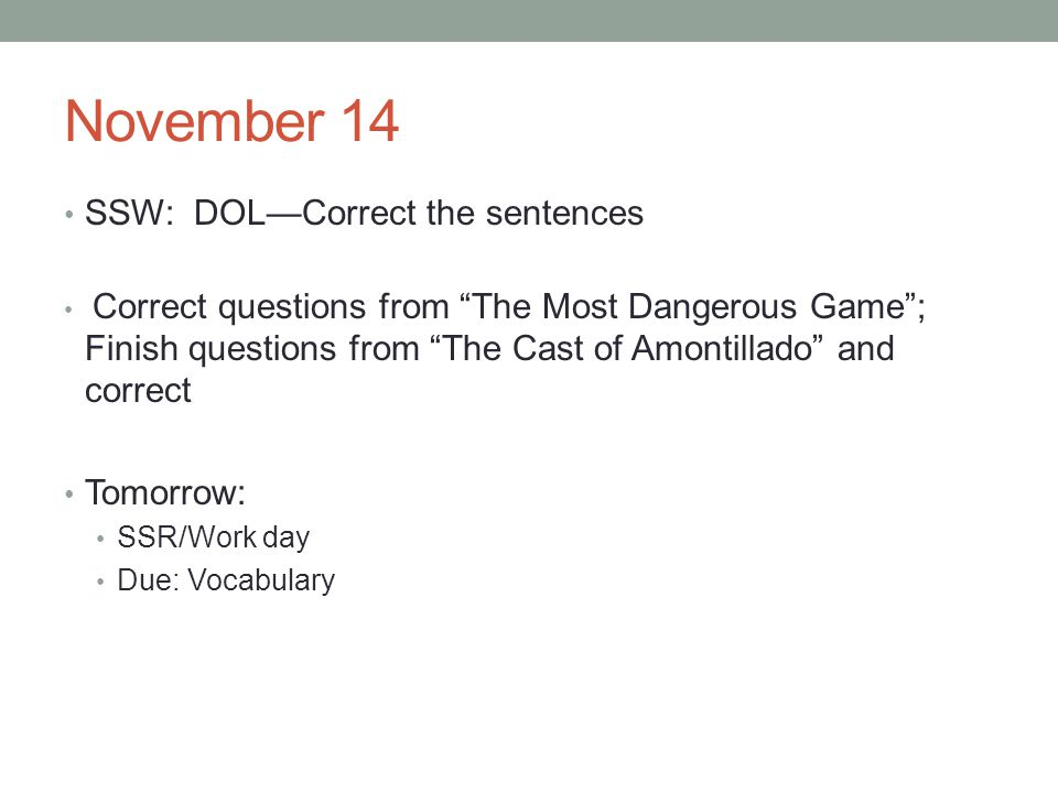 November 14 SSW: DOLCorrect the sentences Correct questions from The Most Dangerous Game; Finish questions from The Cast of Amontillado and correct Tomorrow: SSR/Work day Due: Vocabulary