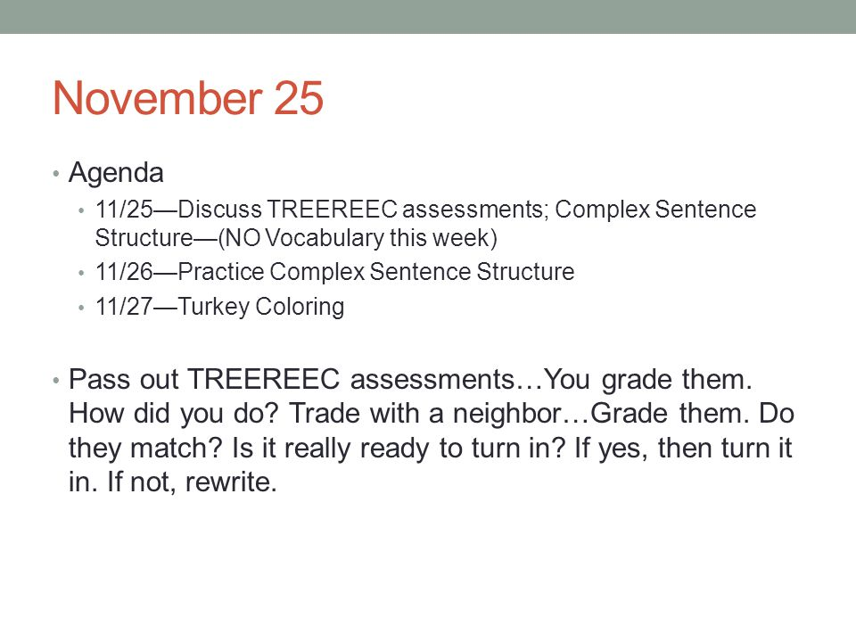 November 25 Agenda 11/25Discuss TREEREEC assessments; Complex Sentence Structure(NO Vocabulary this week) 11/26Practice Complex Sentence Structure 11/27Turkey Coloring Pass out TREEREEC assessments…You grade them.