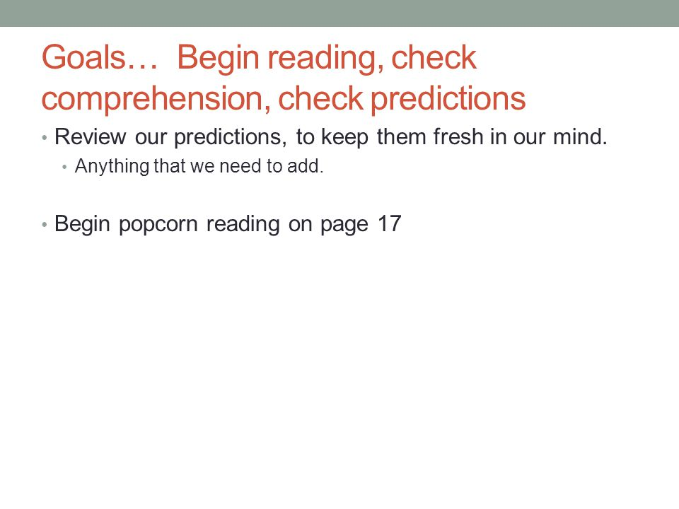 Goals…Begin reading, check comprehension, check predictions Review our predictions, to keep them fresh in our mind.