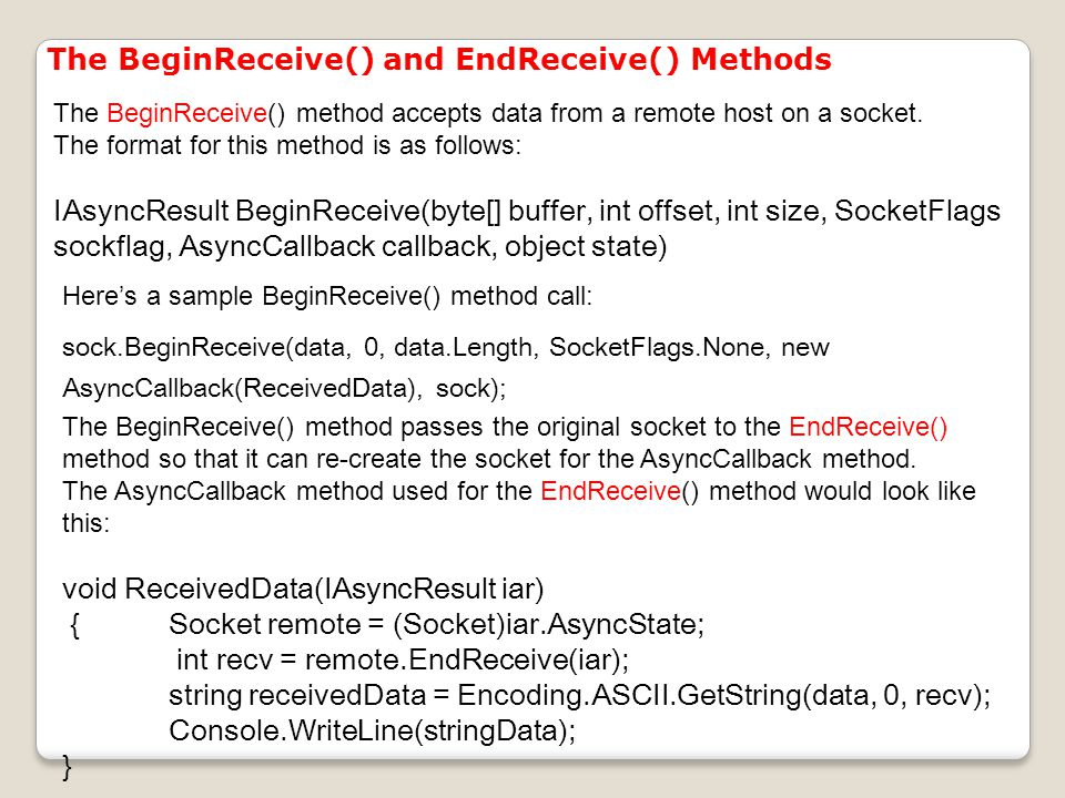The BeginReceive() and EndReceive() Methods The BeginReceive() method accepts data from a remote host on a socket.