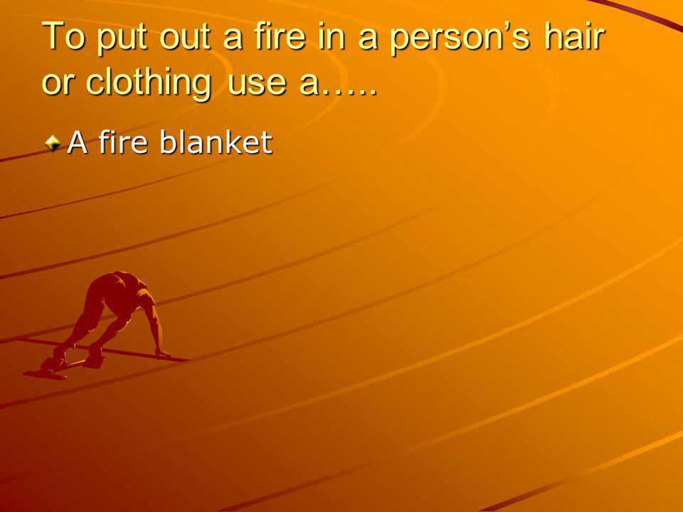 To put out a fire in a persons hair or clothing use a….. A fire blanket