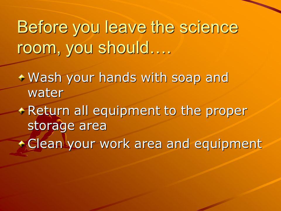 Before you leave the science room, you should…. Wash your hands with soap and water Return all equipment to the proper storage area Clean your work ar