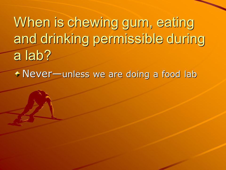 When is chewing gum, eating and drinking permissible during a lab? Never unless we are doing a food lab