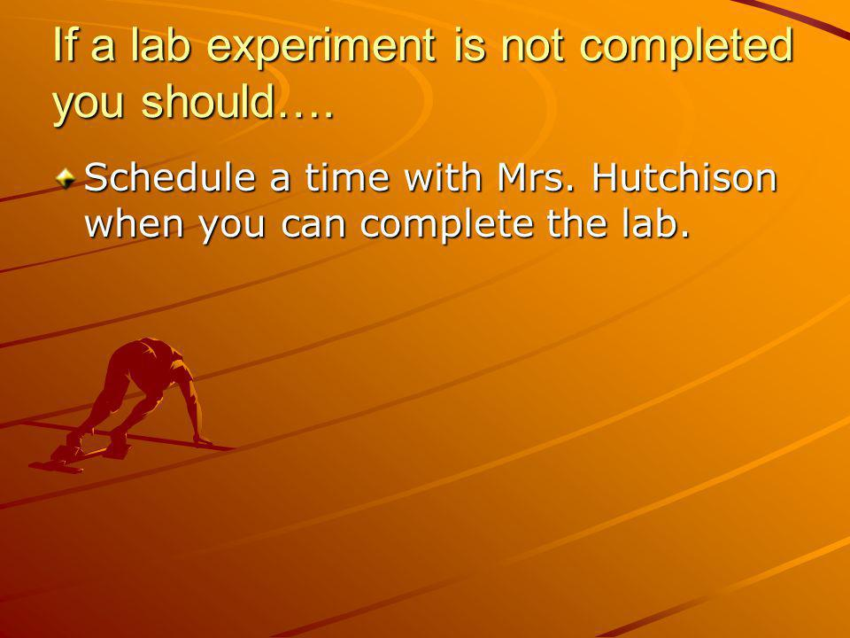 If a lab experiment is not completed you should…. Schedule a time with Mrs. Hutchison when you can complete the lab.