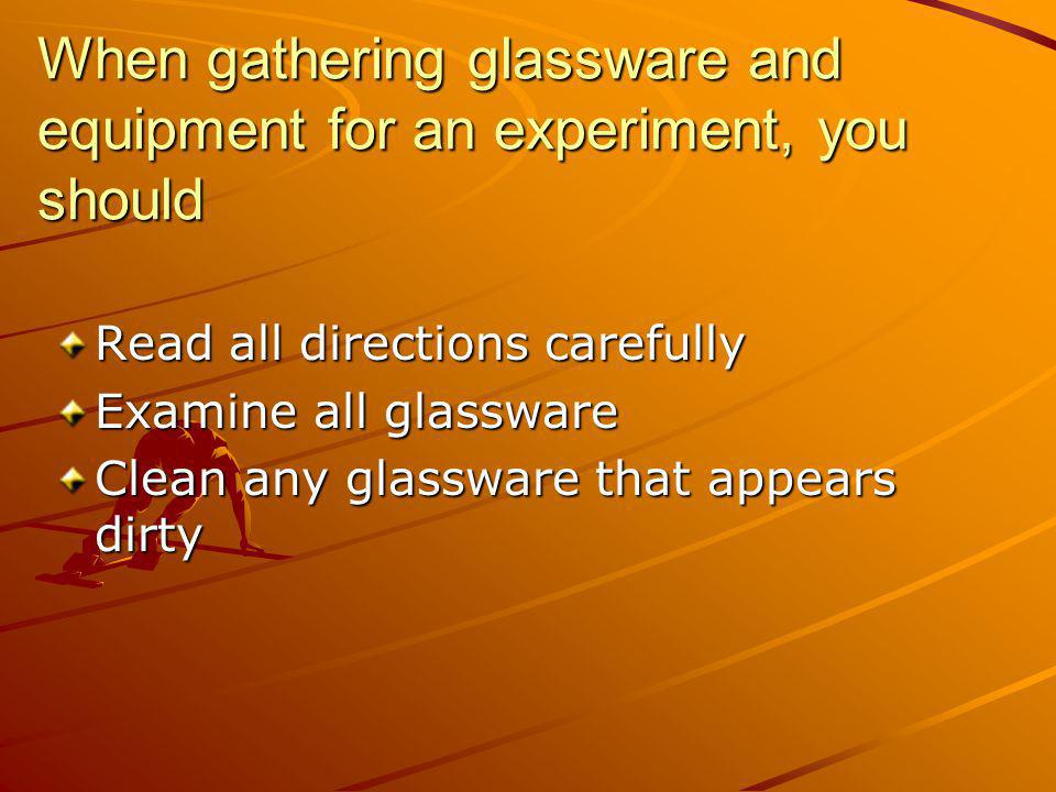 When gathering glassware and equipment for an experiment, you should Read all directions carefully Examine all glassware Clean any glassware that appe