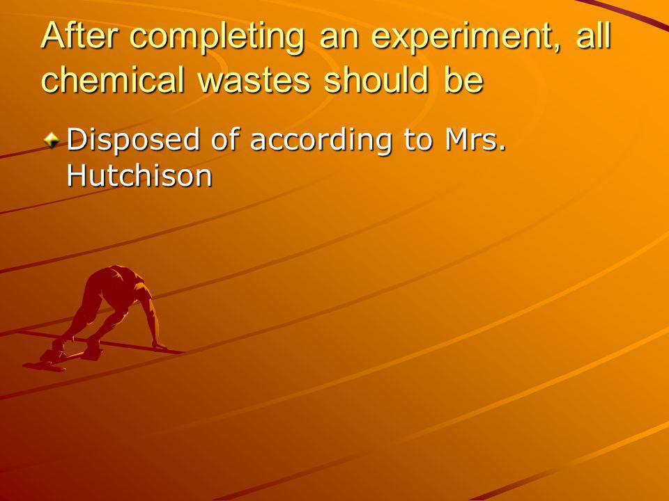 After completing an experiment, all chemical wastes should be Disposed of according to Mrs. Hutchison