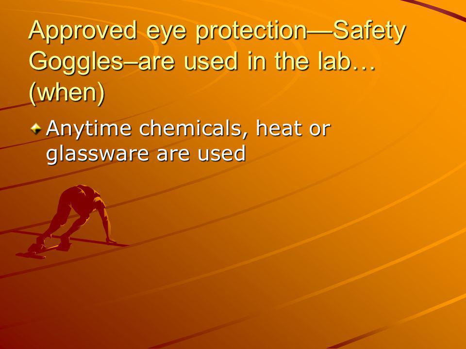 Approved eye protectionSafety Goggles–are used in the lab… (when) Anytime chemicals, heat or glassware are used