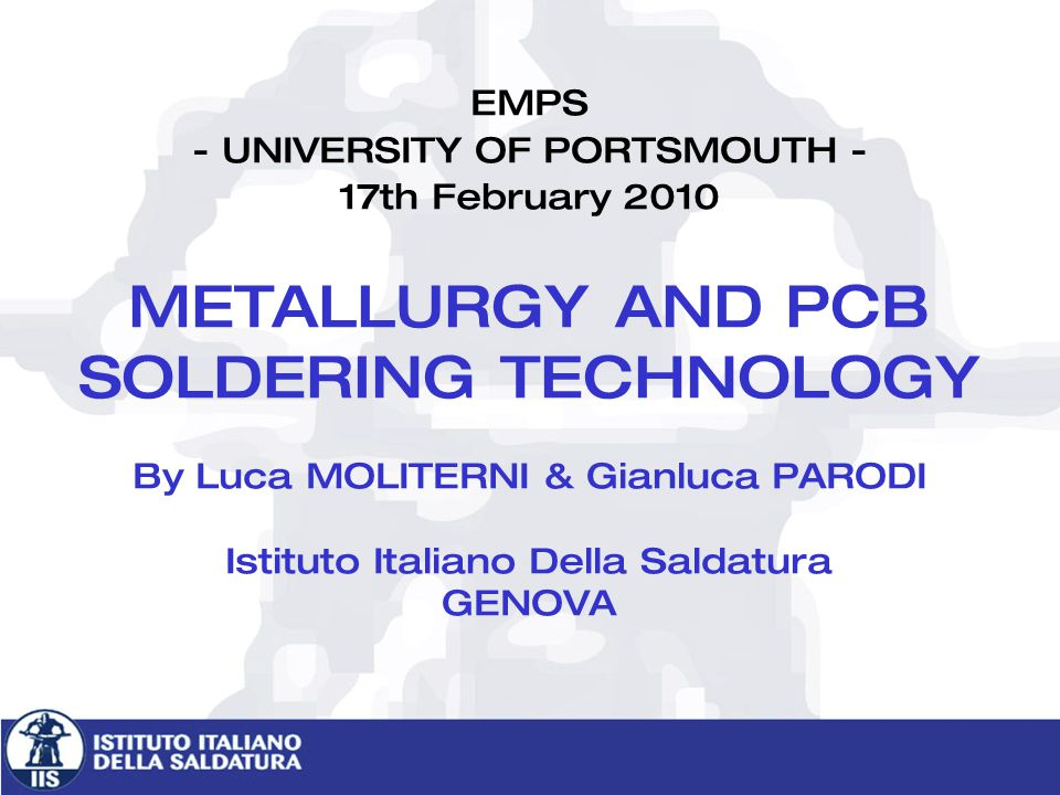 EMPS - UNIVERSITY OF PORTSMOUTH - 17th February 2010 METALLURGY AND PCB SOLDERING TECHNOLOGY By Luca MOLITERNI & Gianluca PARODI Istituto Italiano Della Saldatura GENOVA