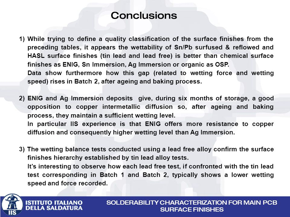 SOLDERABILITY CHARACTERIZATION FOR MAIN PCB SURFACE FINISHES Conclusions 1) While trying to define a quality classification of the surface finishes from the preceding tables, it appears the wettability of Sn/Pb surfused & reflowed and HASL surface finishes (tin lead and lead free) is better than chemical surface finishes as ENIG, Sn Immersion, Ag Immersion or organic as OSP.