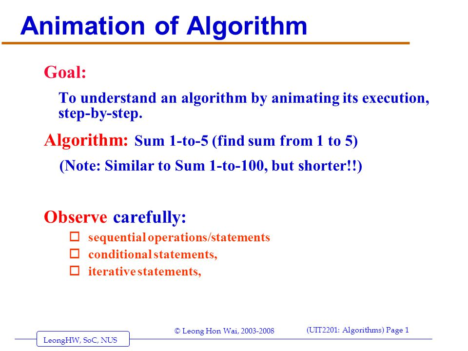 LeongHW, SoC, NUS (UIT2201: Algorithms) Page 1 © Leong Hon Wai, 2003-2008 Animation of Algorithm Goal: To understand an algorithm by animating its execution, step-by-step.