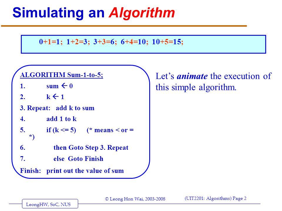 LeongHW, SoC, NUS (UIT2201: Algorithms) Page 2 © Leong Hon Wai, 2003-2008 Simulating an Algorithm ALGORITHM Sum-1-to-5; 1. sum 0 2. k 1 3. Repeat: add