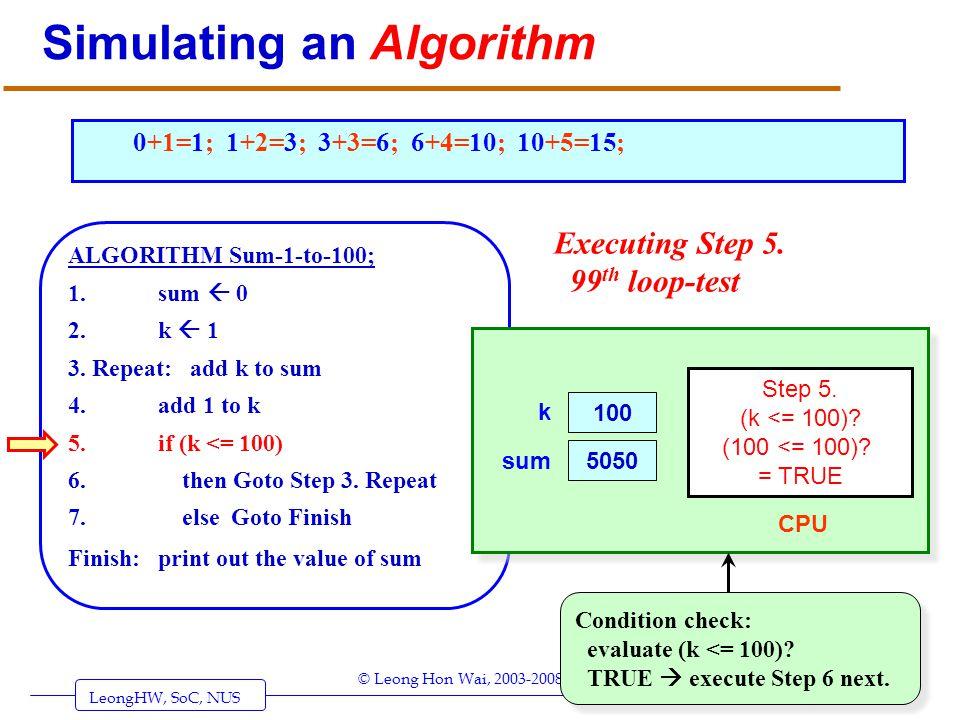 LeongHW, SoC, NUS (UIT2201: Algorithms) Page 29 © Leong Hon Wai, 2003-2008 Simulating an Algorithm ALGORITHM Sum-1-to-100; 1. sum 0 2. k 1 3. Repeat:
