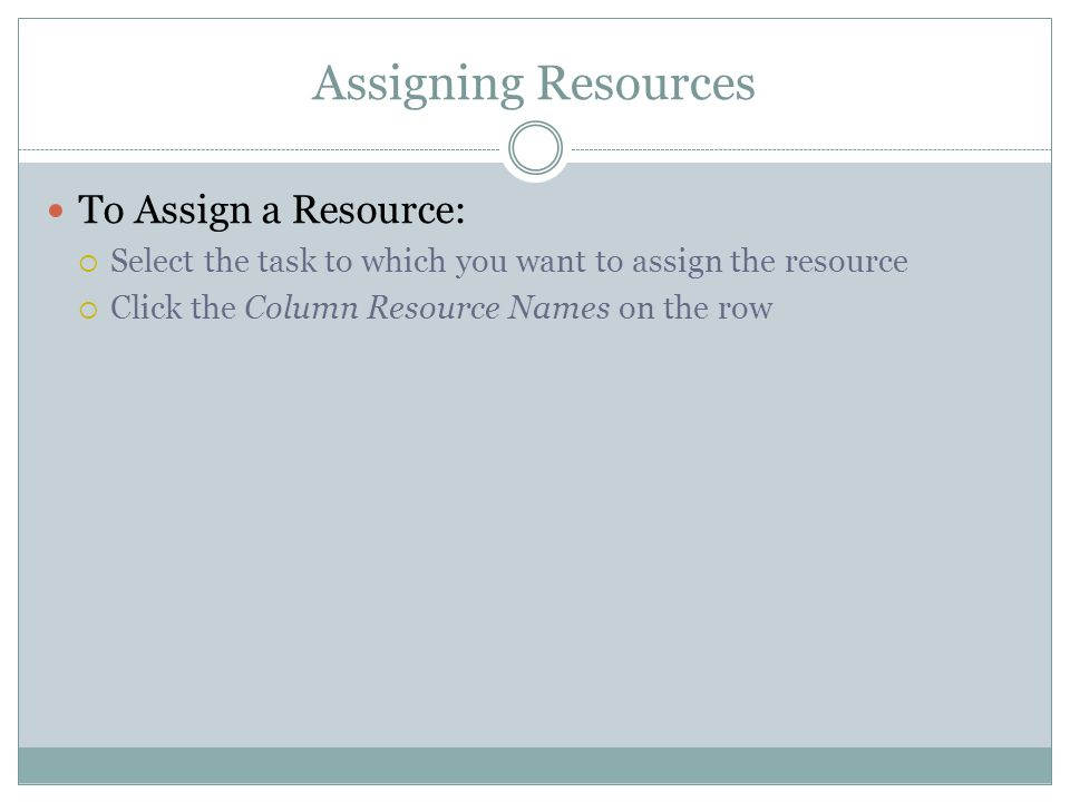 Assigning Resources To Assign a Resource: Select the task to which you want to assign the resource Click the Column Resource Names on the row