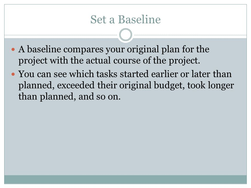 Set a Baseline A baseline compares your original plan for the project with the actual course of the project.