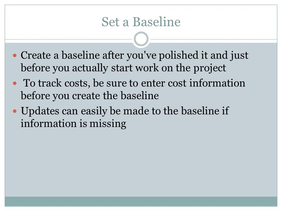 Set a Baseline Create a baseline after you ve polished it and just before you actually start work on the project To track costs, be sure to enter cost information before you create the baseline Updates can easily be made to the baseline if information is missing