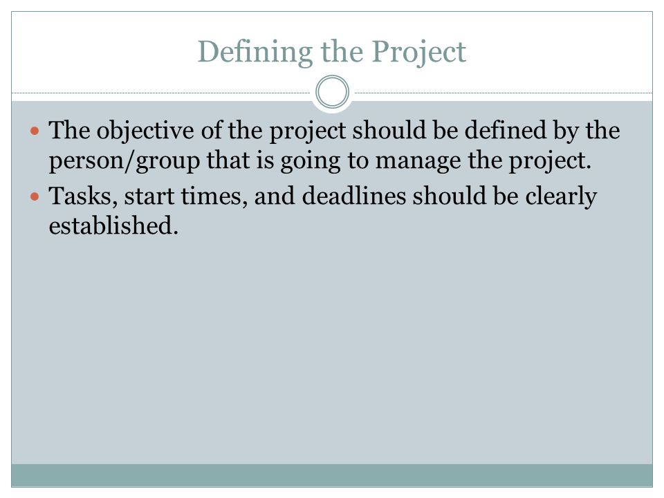 Defining the Project The objective of the project should be defined by the person/group that is going to manage the project.
