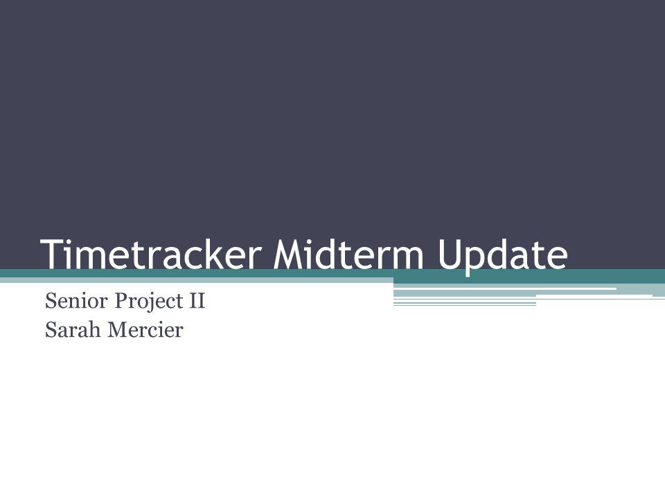 Timetracker Midterm Update Senior Project II Sarah Mercier
