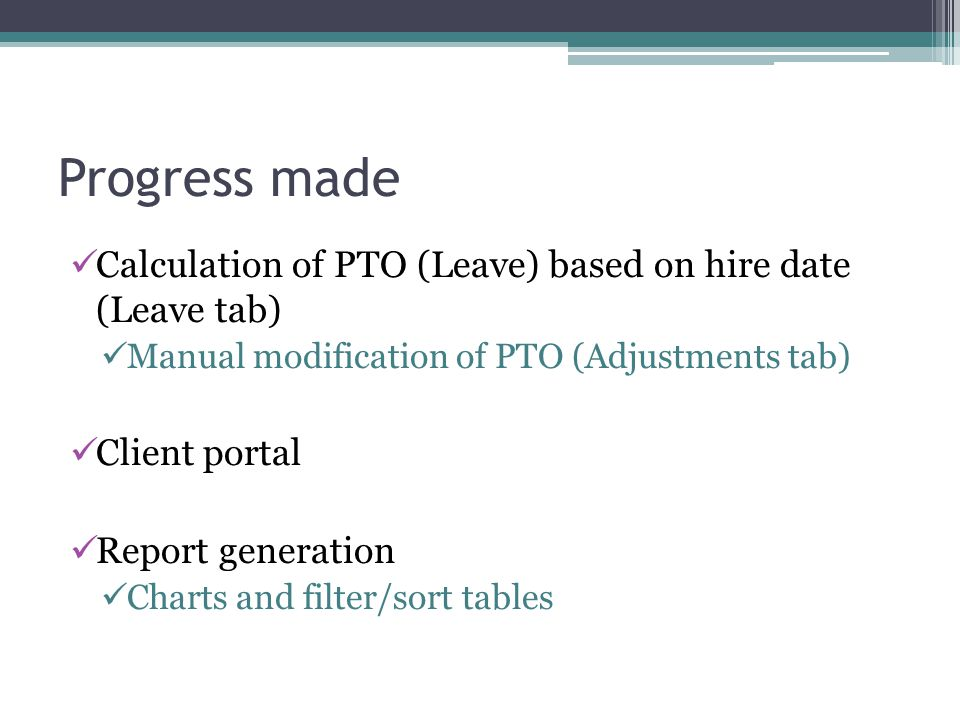 Progress made Calculation of PTO (Leave) based on hire date (Leave tab) Manual modification of PTO (Adjustments tab) Client portal Report generation Charts and filter/sort tables