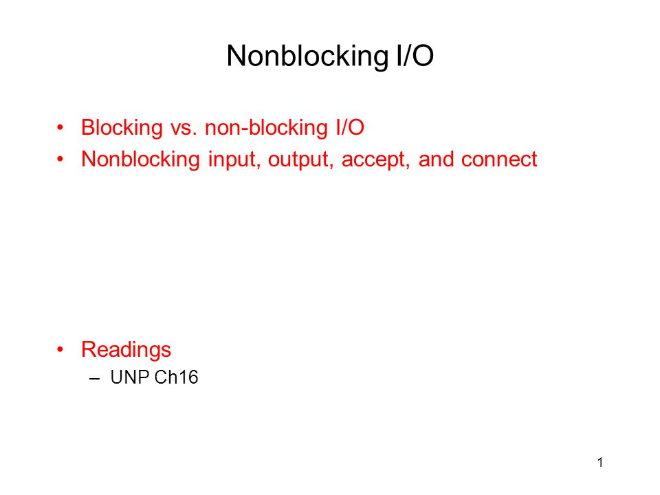 Nonblocking I/O Blocking vs. non-blocking I/O Nonblocking input, output, accept, and connect Readings –UNP Ch16 1
