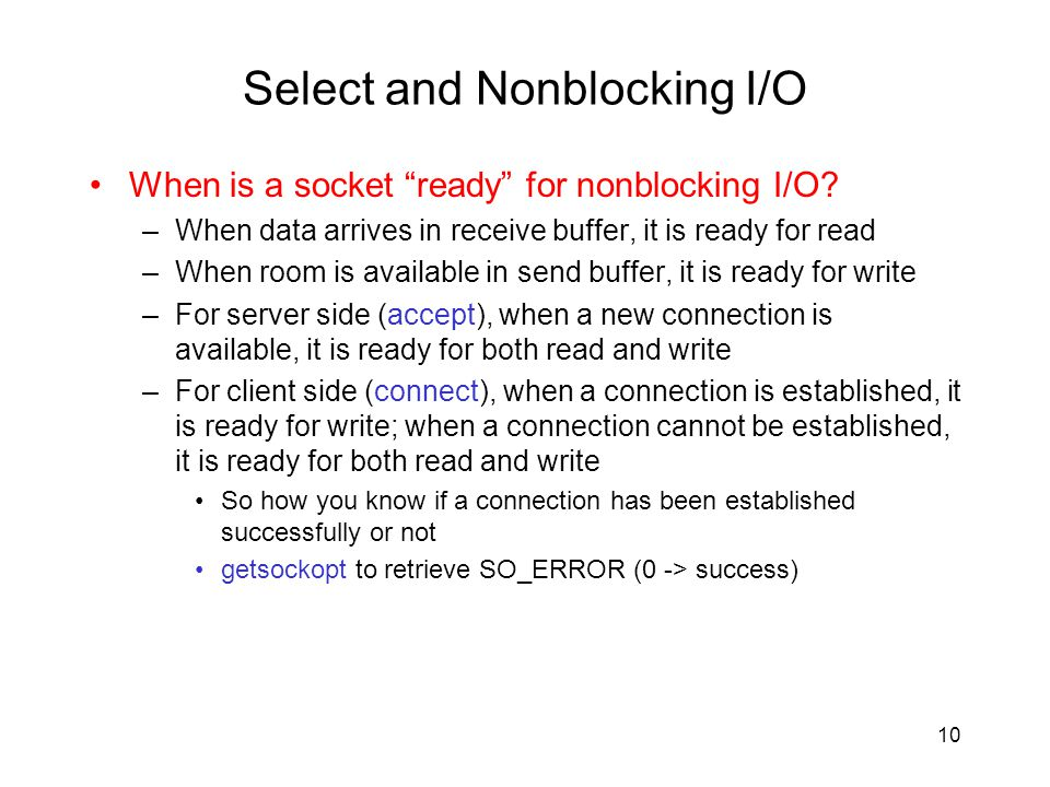 Select and Nonblocking I/O When is a socket ready for nonblocking I/O? –When data arrives in receive buffer, it is ready for read –When room is availa