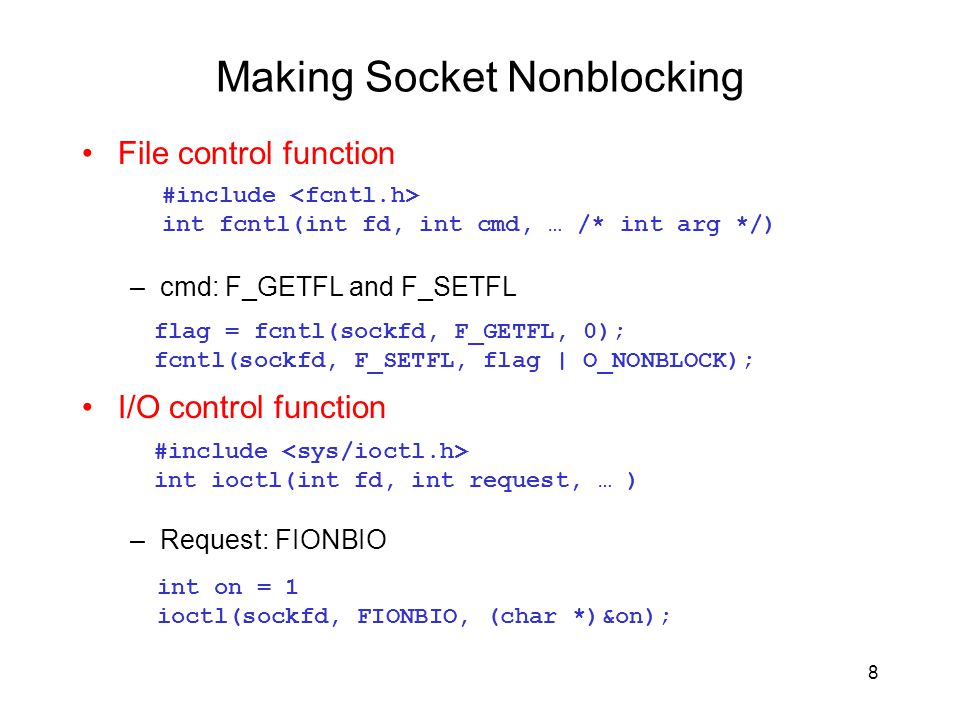 Making Socket Nonblocking File control function –cmd: F_GETFL and F_SETFL I/O control function –Request: FIONBIO #include int fcntl(int fd, int cmd, …