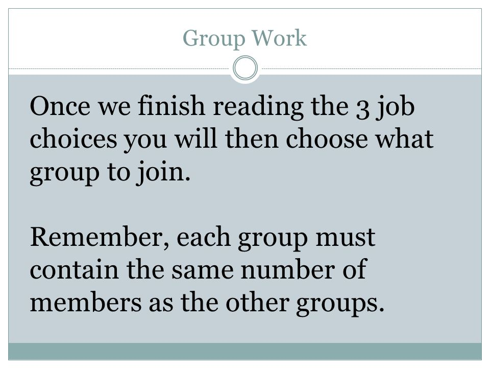 Group Work Once we finish reading the 3 job choices you will then choose what group to join. Remember, each group must contain the same number of memb