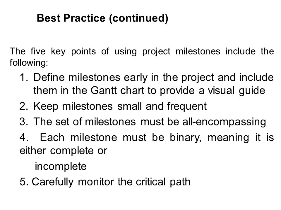 The five key points of using project milestones include the following: 1.Define milestones early in the project and include them in the Gantt chart to
